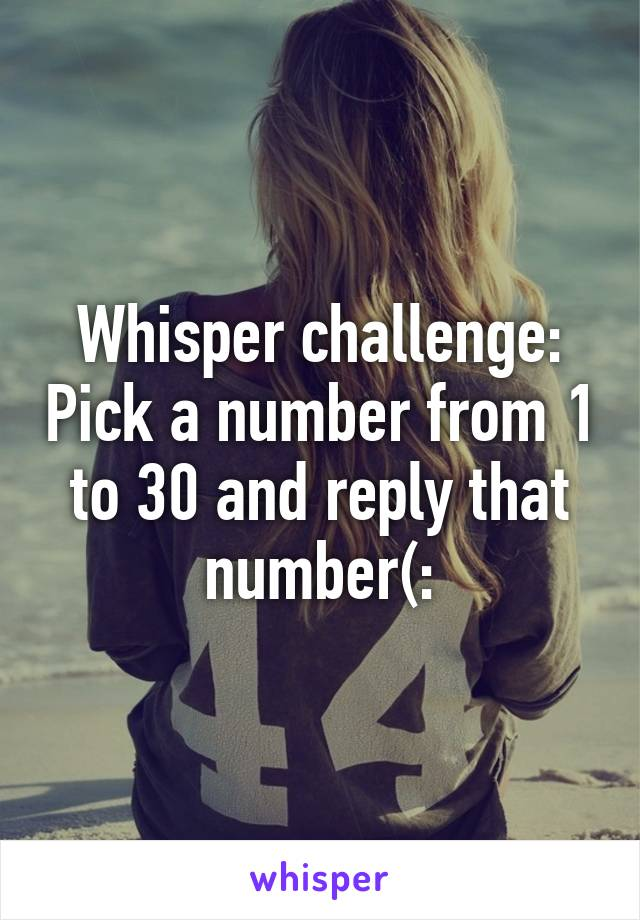 Whisper challenge: Pick a number from 1 to 30 and reply that number(: