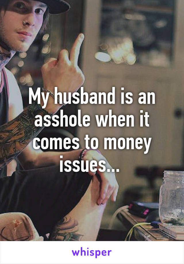 My husband is an asshole when it comes to money issues...