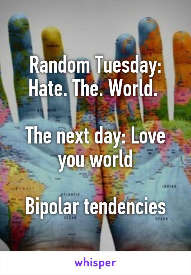 Random Tuesday: Hate. The. World.   The next day: Love you world  Bipolar tendencies
