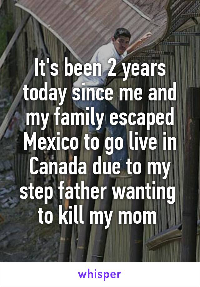 It's been 2 years today since me and my family escaped Mexico to go live in Canada due to my step father wanting  to kill my mom