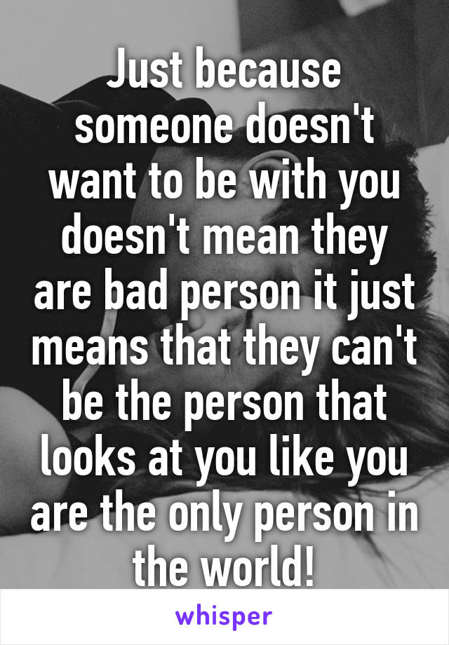 Just because someone doesn't want to be with you doesn't mean they are bad person it just means that they can't be the person that looks at you like you are the only person in the world!