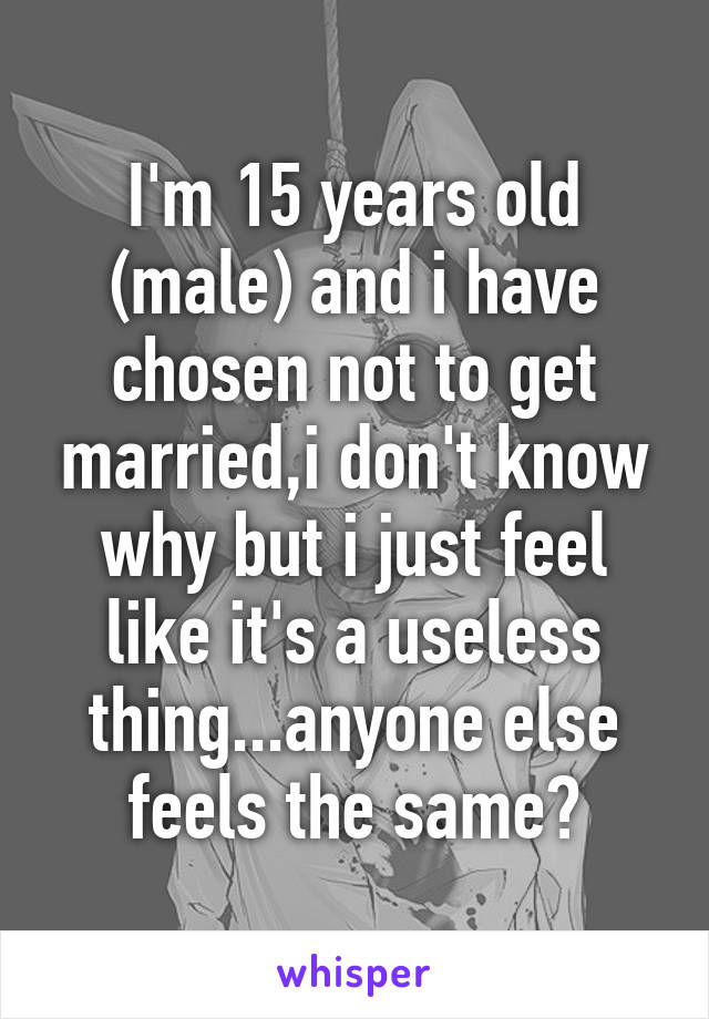 I'm 15 years old (male) and i have chosen not to get married,i don't know why but i just feel like it's a useless thing...anyone else feels the same?