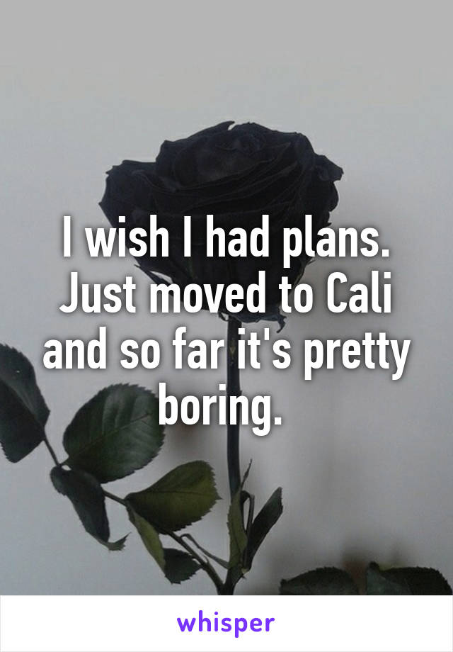 I wish I had plans. Just moved to Cali and so far it's pretty boring.