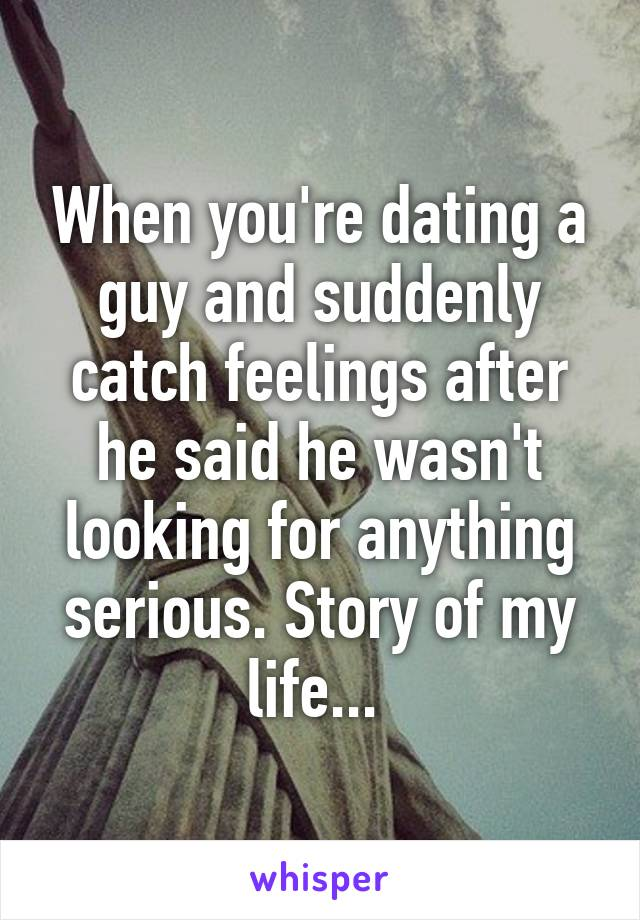 When you're dating a guy and suddenly catch feelings after he said he wasn't looking for anything serious. Story of my life...