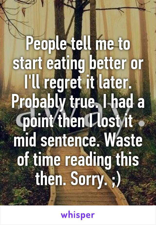 People tell me to start eating better or I'll regret it later. Probably true. I had a point then I lost it mid sentence. Waste of time reading this then. Sorry. ;)
