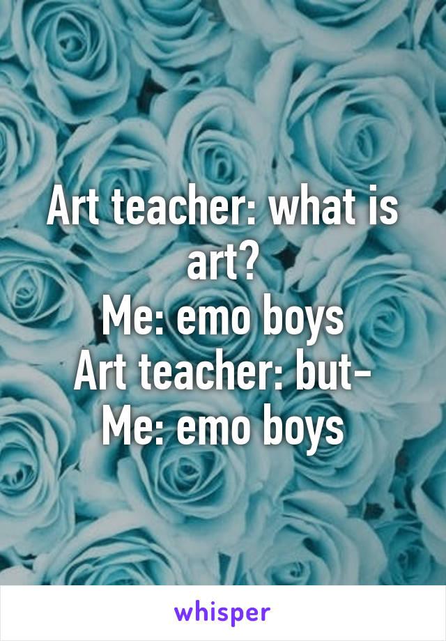 Art teacher: what is art? Me: emo boys Art teacher: but- Me: emo boys