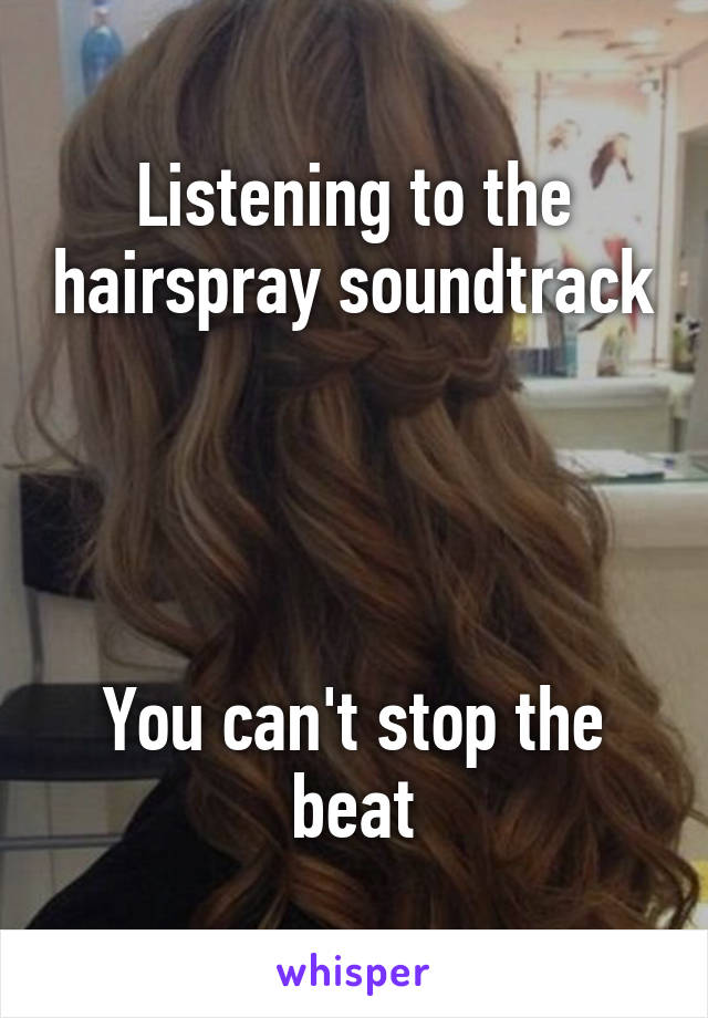 Listening to the hairspray soundtrack     You can't stop the beat