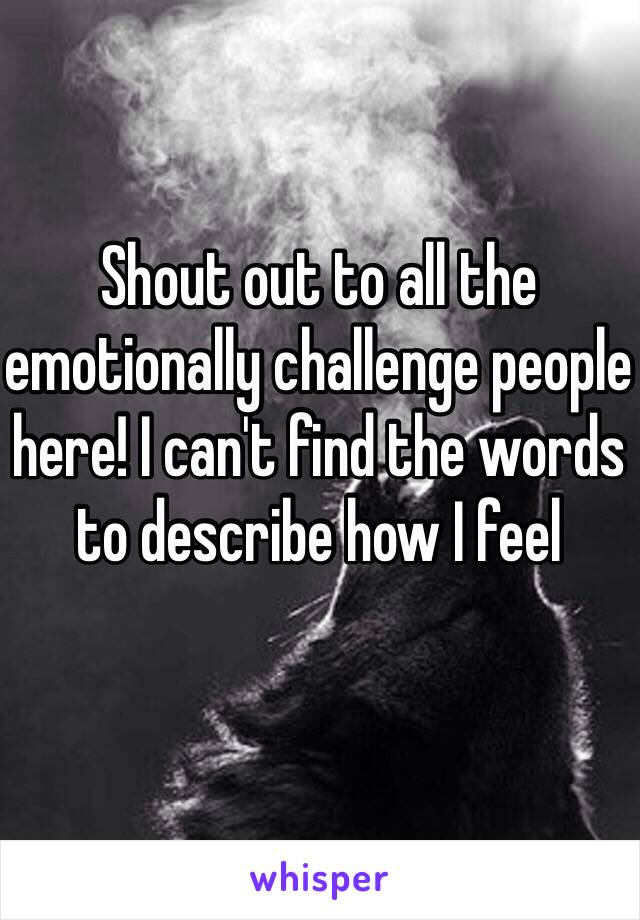 Shout out to all the emotionally challenge people here! I can't find the words to describe how I feel