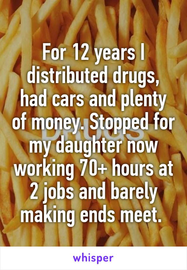 For 12 years I distributed drugs, had cars and plenty of money. Stopped for my daughter now working 70+ hours at 2 jobs and barely making ends meet.
