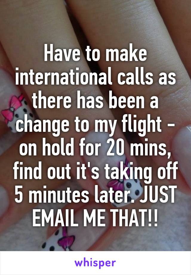 Have to make international calls as there has been a change to my flight - on hold for 20 mins, find out it's taking off 5 minutes later. JUST EMAIL ME THAT!!