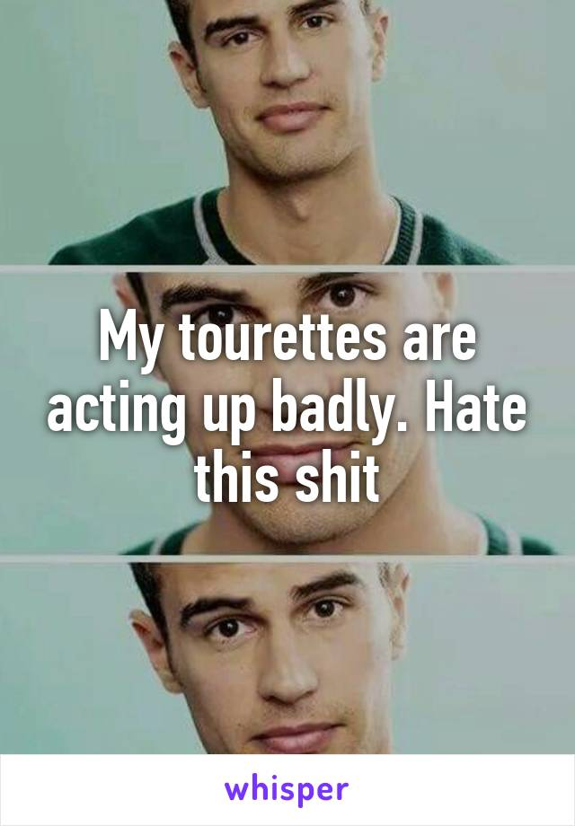 My tourettes are acting up badly. Hate this shit