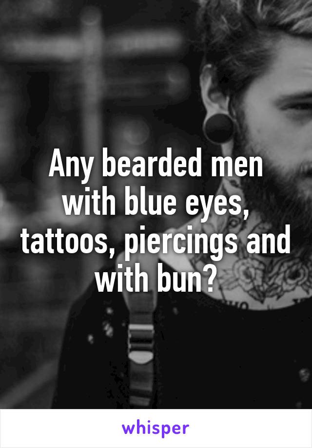 Any bearded men with blue eyes, tattoos, piercings and with bun?