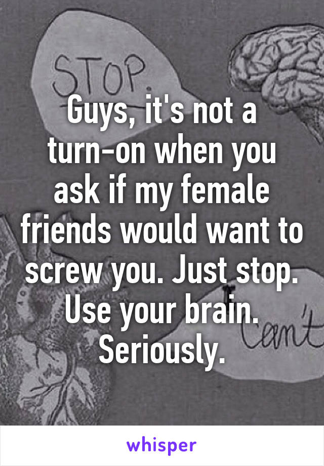 Guys, it's not a turn-on when you ask if my female friends would want to screw you. Just stop. Use your brain. Seriously.