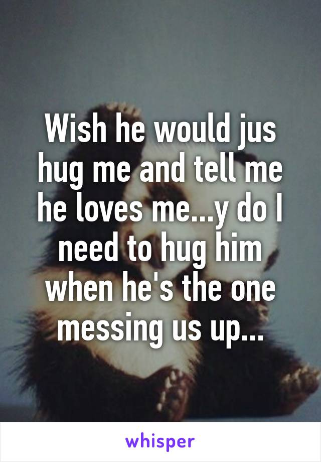 Wish he would jus hug me and tell me he loves me...y do I need to hug him when he's the one messing us up...