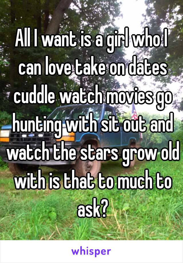 All I want is a girl who I can love take on dates cuddle watch movies go hunting with sit out and watch the stars grow old with is that to much to ask?