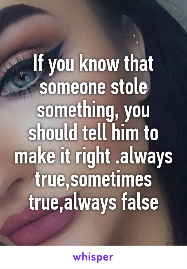 If you know that someone stole something, you should tell him to make it right .always true,sometimes true,always false
