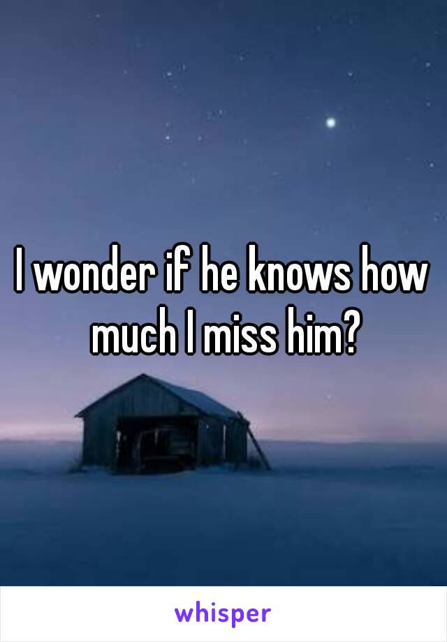 I wonder if he knows how much I miss him?