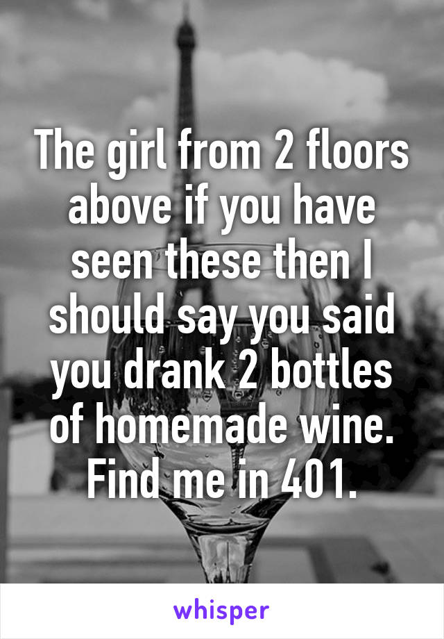 The girl from 2 floors above if you have seen these then I should say you said you drank 2 bottles of homemade wine. Find me in 401.