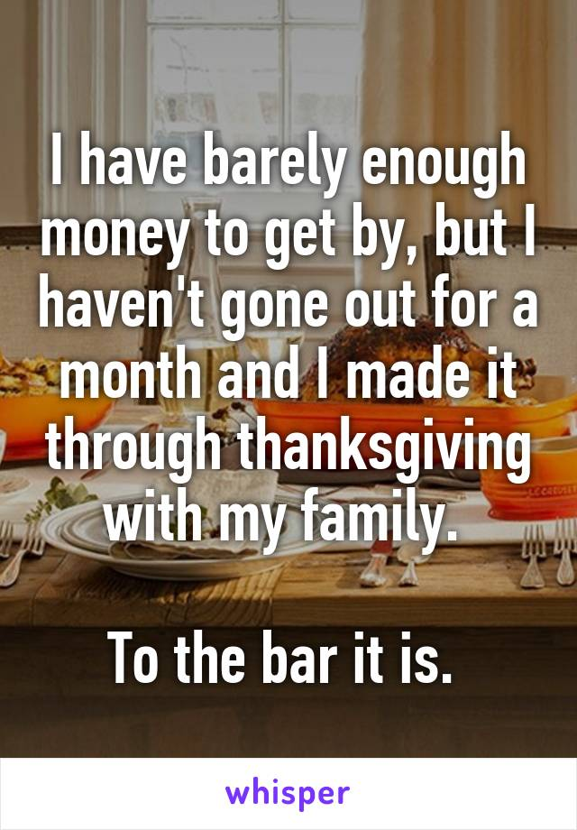 I have barely enough money to get by, but I haven't gone out for a month and I made it through thanksgiving with my family.   To the bar it is.