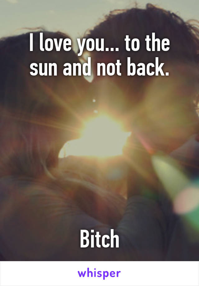 I love you... to the sun and not back.       Bitch