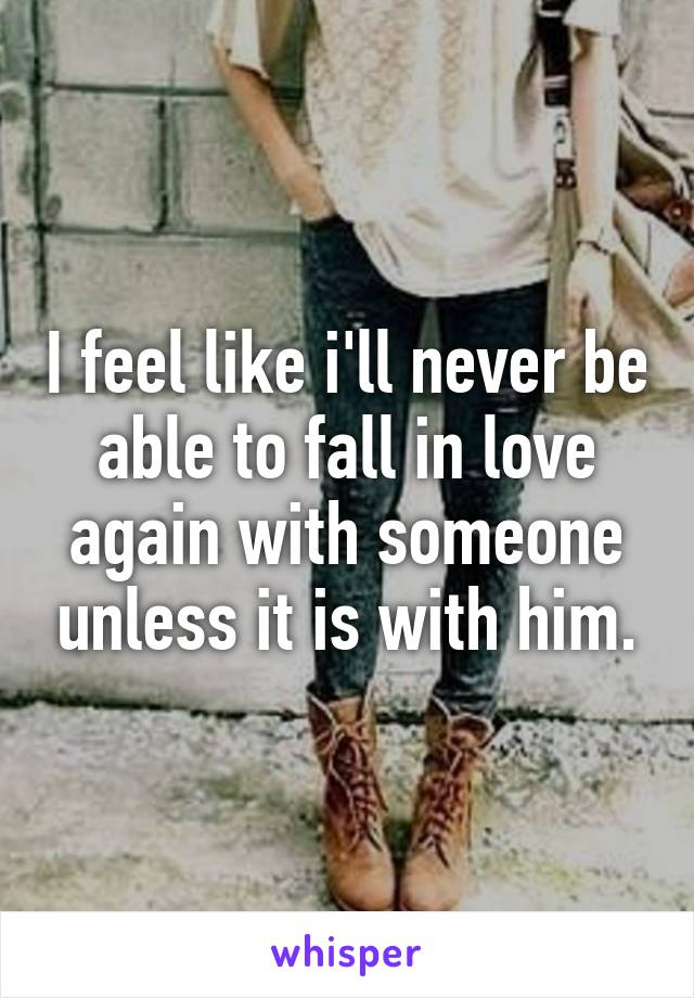 I feel like i'll never be able to fall in love again with someone unless it is with him.