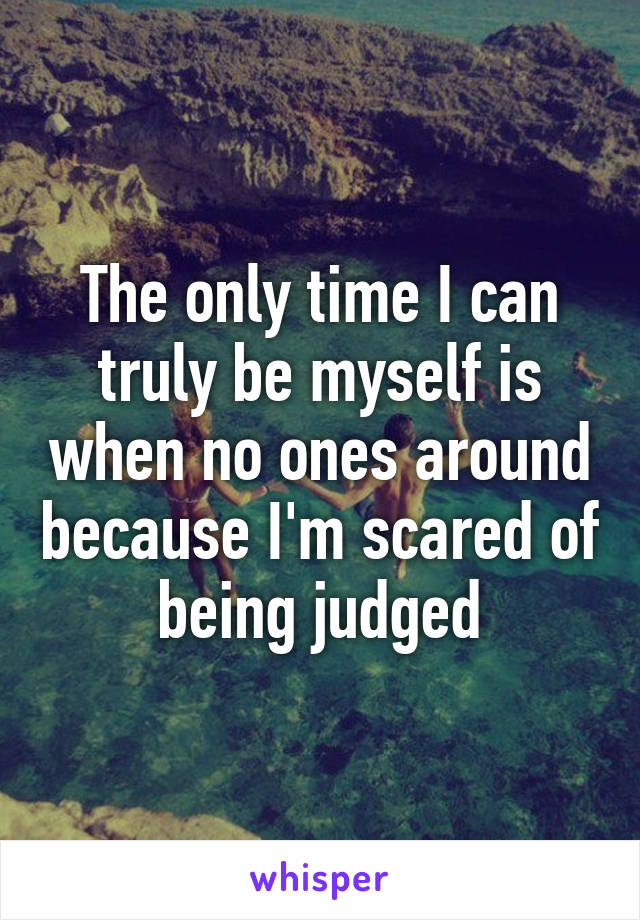 The only time I can truly be myself is when no ones around because I'm scared of being judged