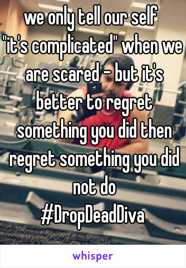"""we only tell our self  """"it's complicated"""" when we are scared - but it's better to regret something you did then regret something you did not do #DropDeadDiva"""