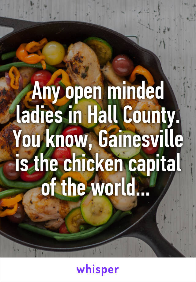 Any open minded ladies in Hall County. You know, Gainesville is the chicken capital of the world...