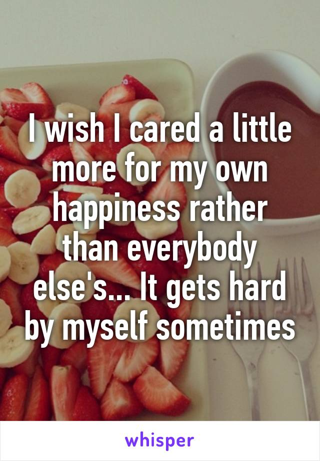 I wish I cared a little more for my own happiness rather than everybody else's... It gets hard by myself sometimes