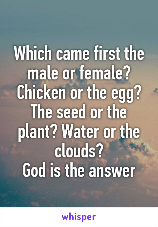 Which came first the male or female? Chicken or the egg? The seed or the plant? Water or the clouds? God is the answer