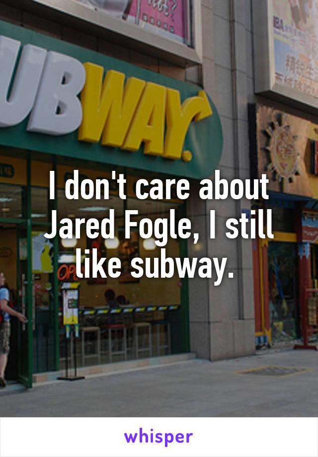 I don't care about Jared Fogle, I still like subway.