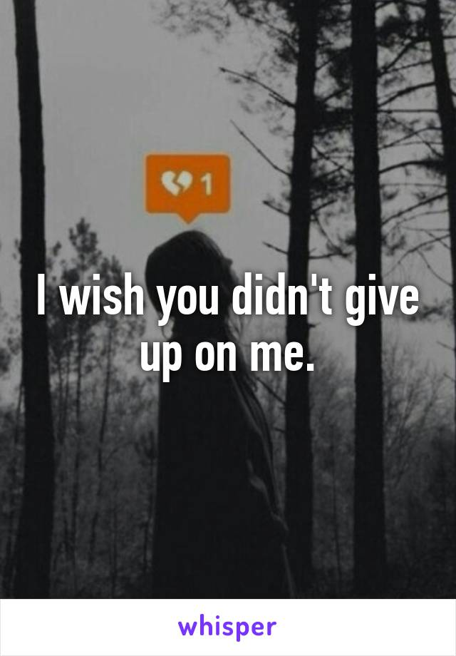 I wish you didn't give up on me.
