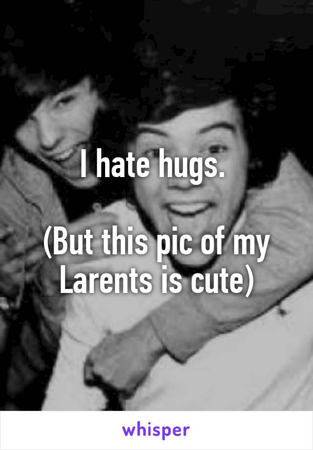 I hate hugs.   (But this pic of my Larents is cute)