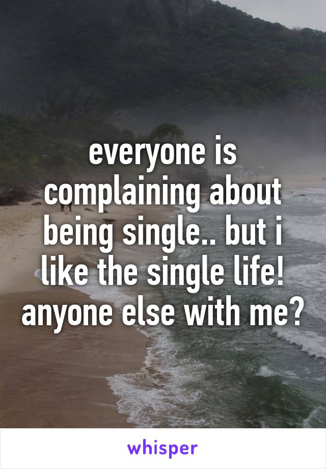 everyone is complaining about being single.. but i like the single life! anyone else with me?