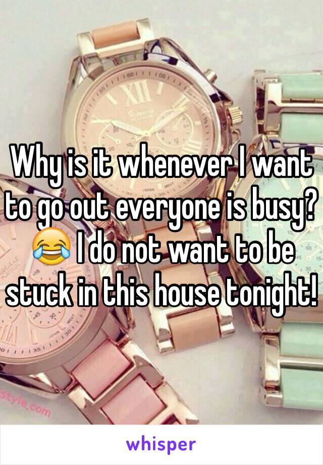 Why is it whenever I want to go out everyone is busy? 😂 I do not want to be stuck in this house tonight!