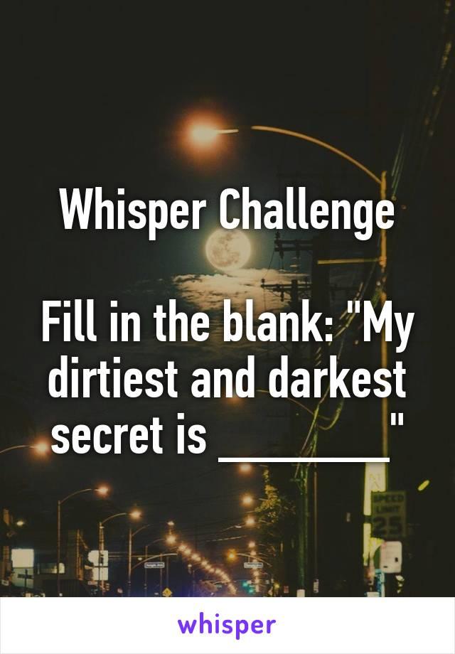 "Whisper Challenge  Fill in the blank: ""My dirtiest and darkest secret is ______"""