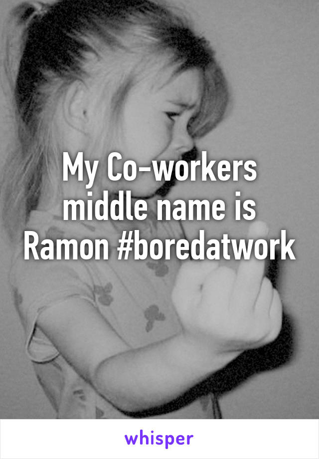 My Co-workers middle name is Ramon #boredatwork