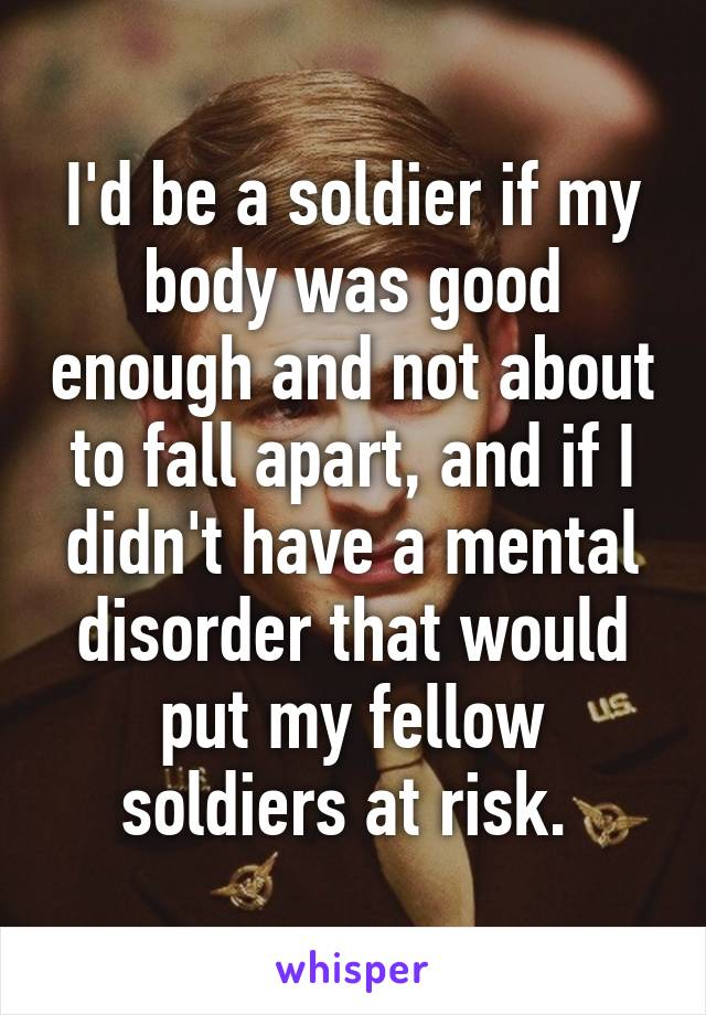 I'd be a soldier if my body was good enough and not about to fall apart, and if I didn't have a mental disorder that would put my fellow soldiers at risk.