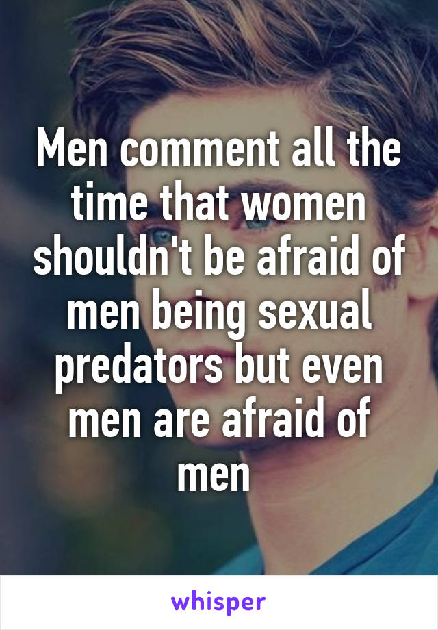 Men comment all the time that women shouldn't be afraid of men being sexual predators but even men are afraid of men