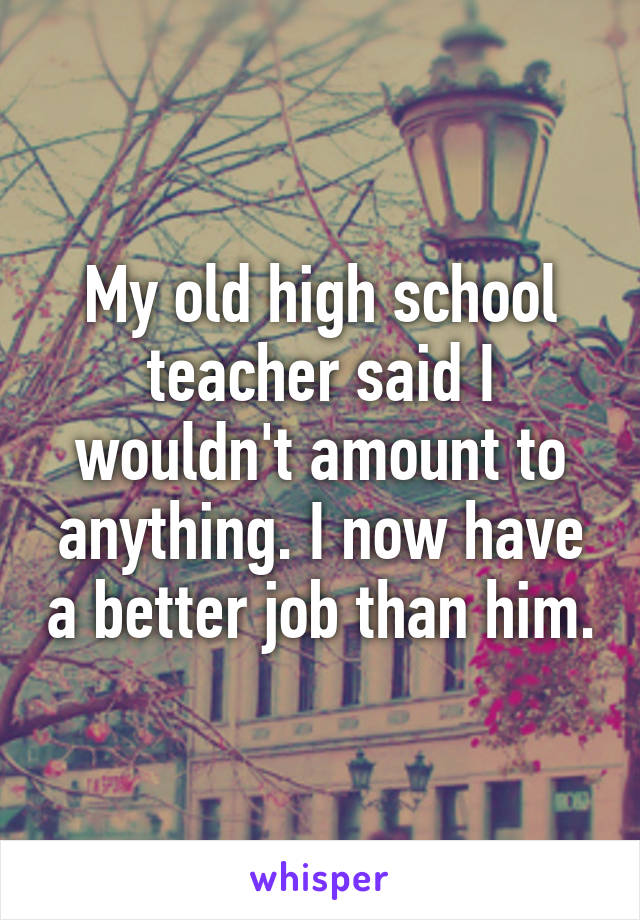 My old high school teacher said I wouldn't amount to anything. I now have a better job than him.
