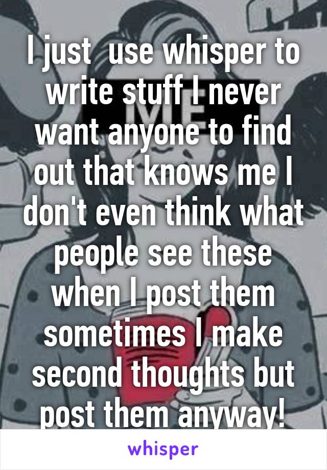 I just  use whisper to write stuff I never want anyone to find out that knows me I don't even think what people see these when I post them sometimes I make second thoughts but post them anyway!
