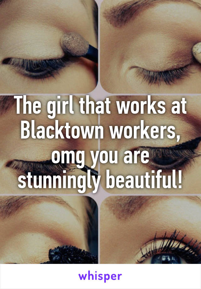 The girl that works at Blacktown workers, omg you are stunningly beautiful!