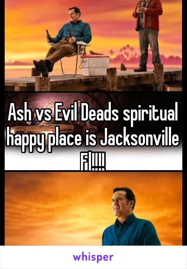 Ash vs Evil Deads spiritual happy place is Jacksonville Fl!!!!