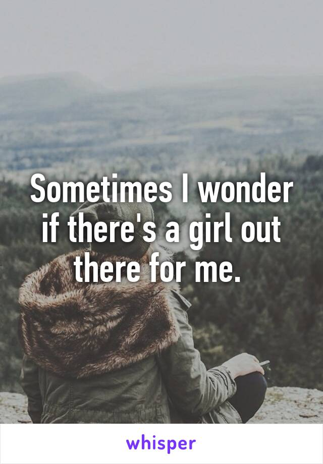 Sometimes I wonder if there's a girl out there for me.