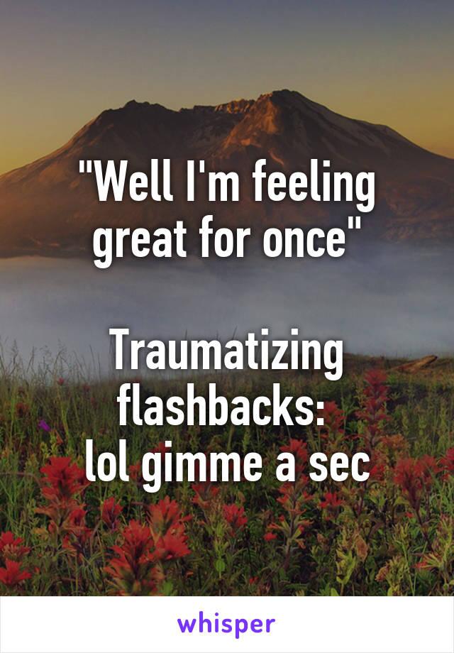 """Well I'm feeling great for once""  Traumatizing flashbacks:  lol gimme a sec"
