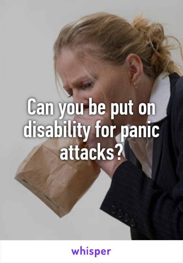 Can you be put on disability for panic attacks?