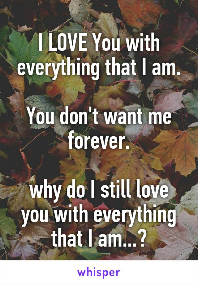 I LOVE You with everything that I am.  You don't want me forever.  why do I still love you with everything that I am...?