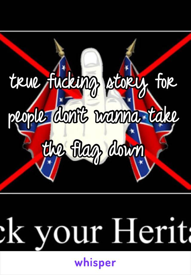 true fucking story for people don't wanna take the flag down