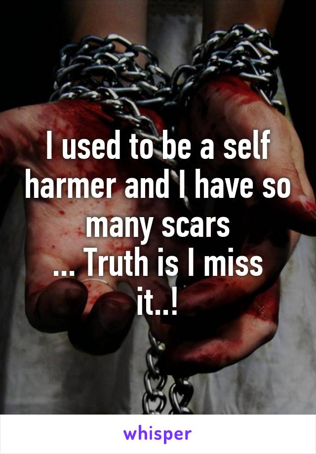 I used to be a self harmer and I have so many scars ... Truth is I miss it..!