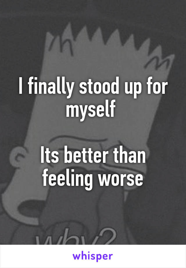 I finally stood up for myself   Its better than feeling worse